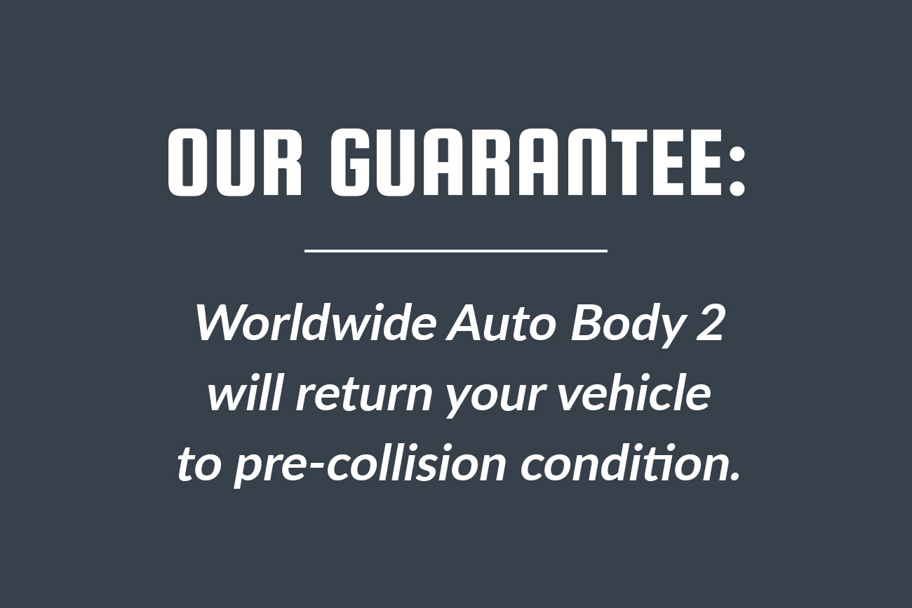 Automotive Collision Repair Auto Body Shop Our Guarantee: Worldwide Auto Body 2 will return your vehicle to pre-collision condition